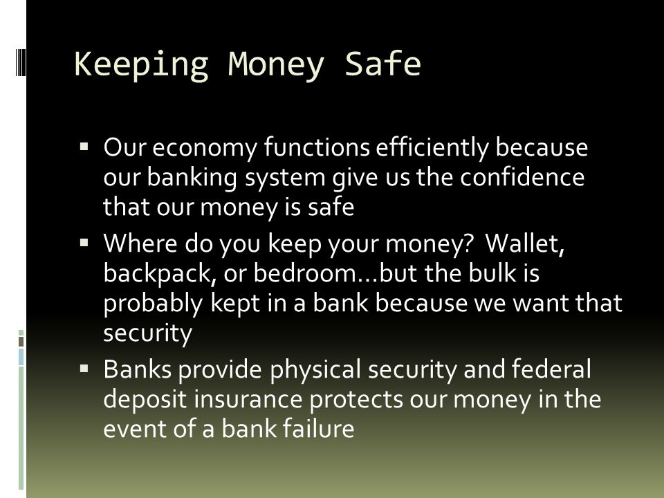 Keeping Money Safe Our economy functions efficiently because our banking system give us the confidence that our money is safe.