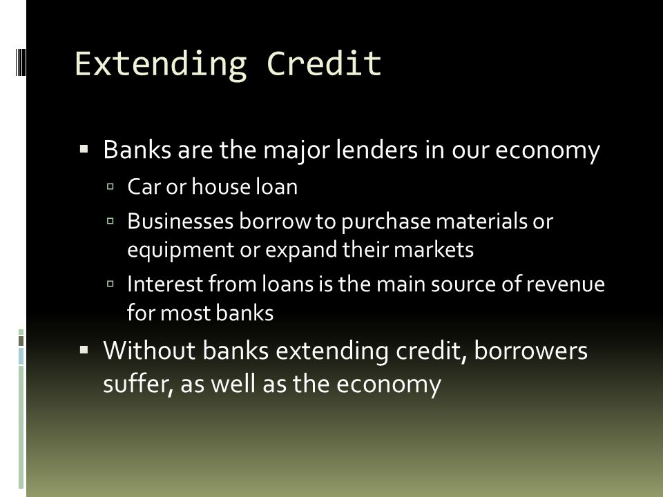 Extending Credit Banks are the major lenders in our economy