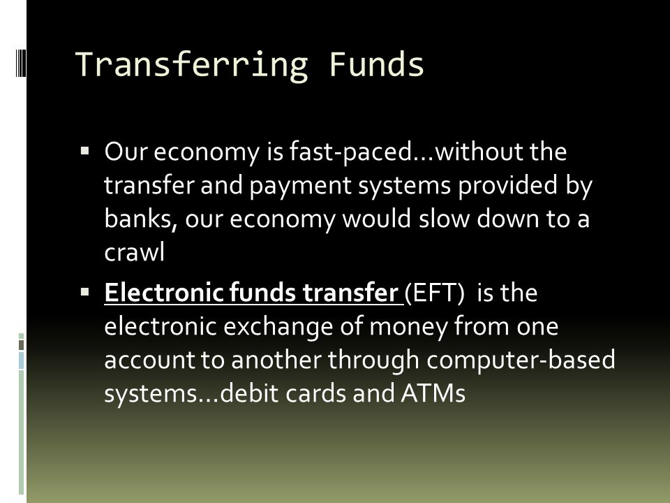 Transferring Funds Our economy is fast-paced…without the transfer and payment systems provided by banks, our economy would slow down to a crawl.