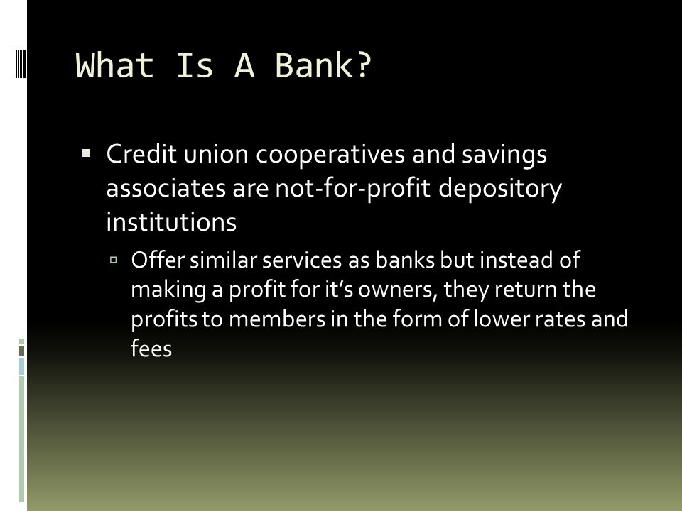 What Is A Bank Credit union cooperatives and savings associates are not-for-profit depository institutions.