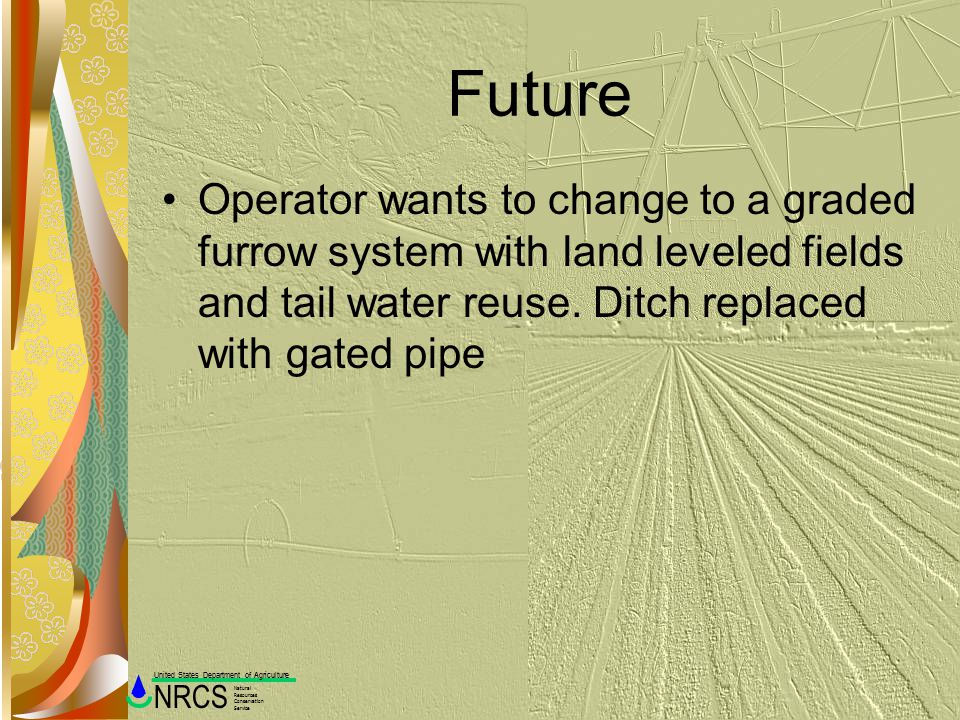 Future Operator wants to change to a graded furrow system with land leveled fields and tail water reuse.