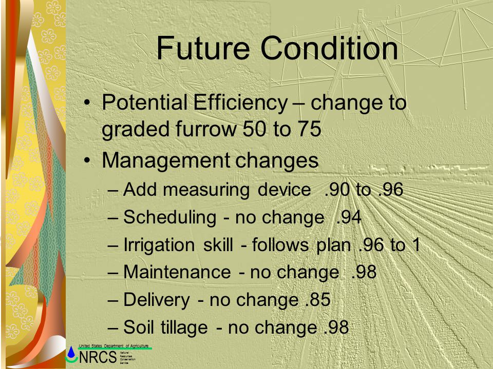 Future Condition Potential Efficiency – change to graded furrow 50 to 75. Management changes. Add measuring device .90 to .96.
