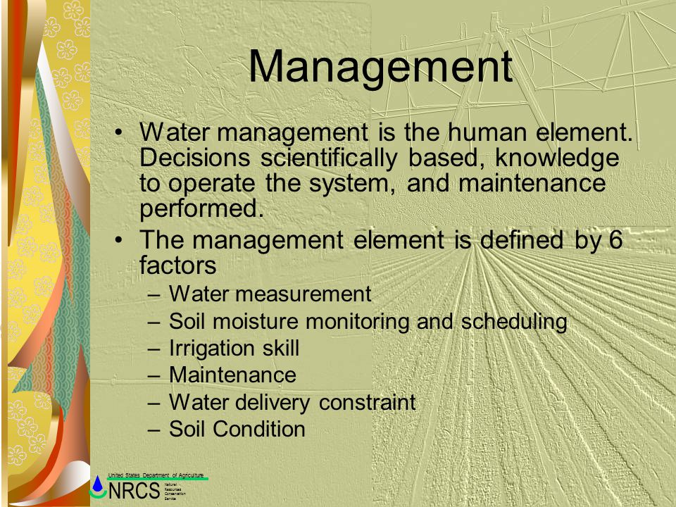 Management Water management is the human element. Decisions scientifically based, knowledge to operate the system, and maintenance performed.