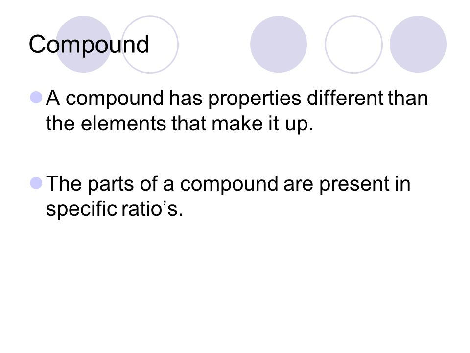 Compound A compound has properties different than the elements that make it up.