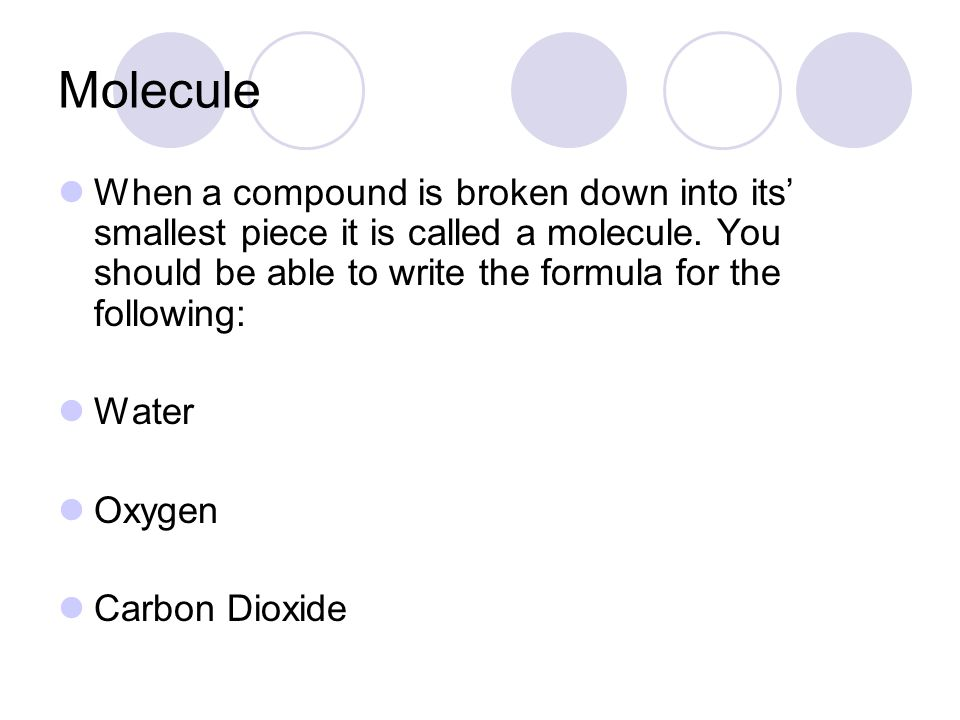 Molecule When a compound is broken down into its' smallest piece it is called a molecule. You should be able to write the formula for the following: