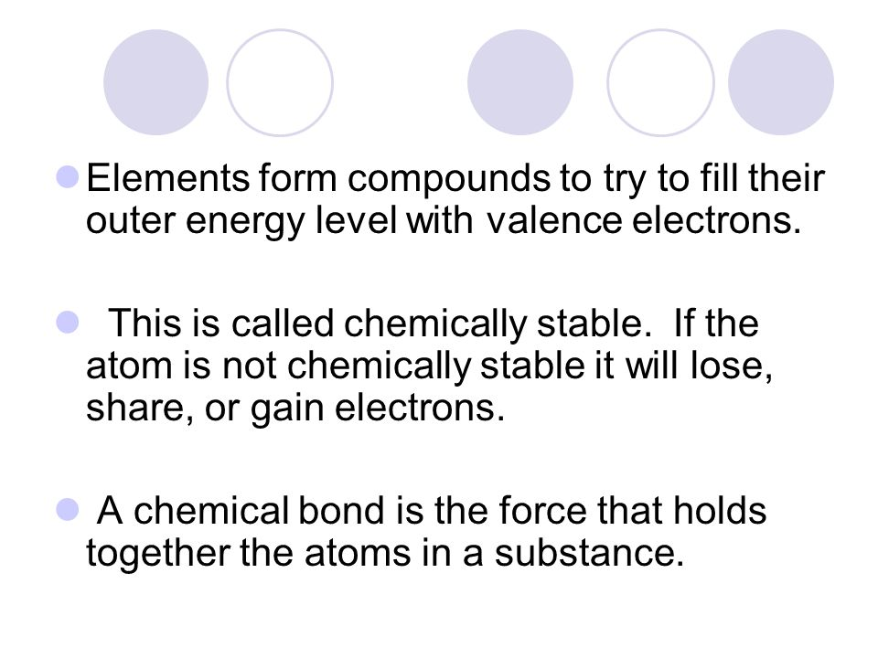 Elements form compounds to try to fill their outer energy level with valence electrons.