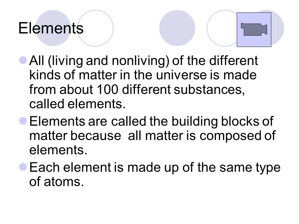 Elements All (living and nonliving) of the different kinds of matter in the universe is made from about 100 different substances, called elements.