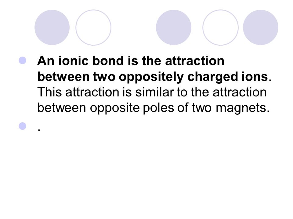An ionic bond is the attraction between two oppositely charged ions