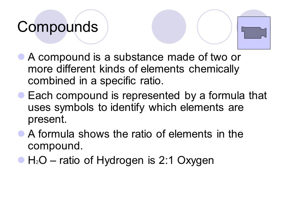 Compounds A compound is a substance made of two or more different kinds of elements chemically combined in a specific ratio.