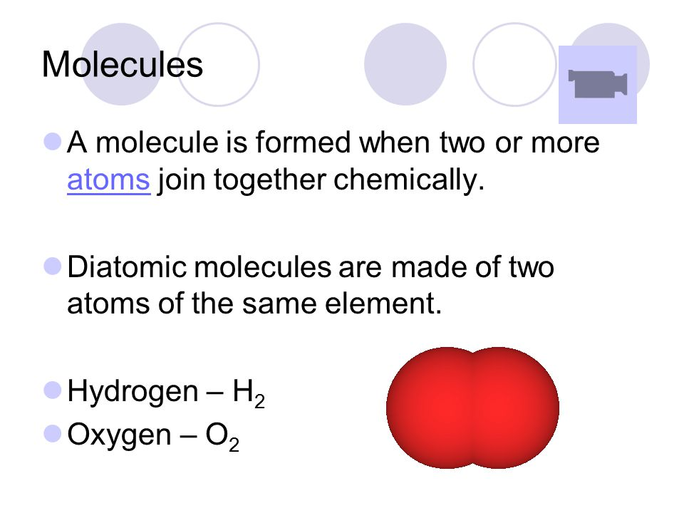 Molecules A molecule is formed when two or more atoms join together chemically. Diatomic molecules are made of two atoms of the same element.