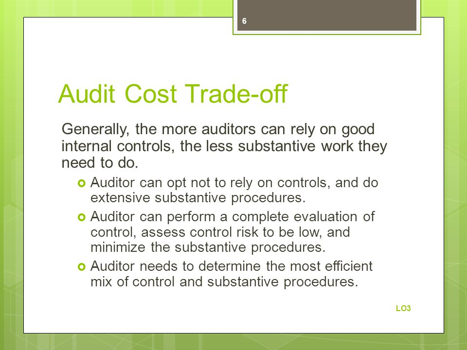 Audit Cost Trade-off Generally, the more auditors can rely on good internal controls, the less substantive work they need to do.
