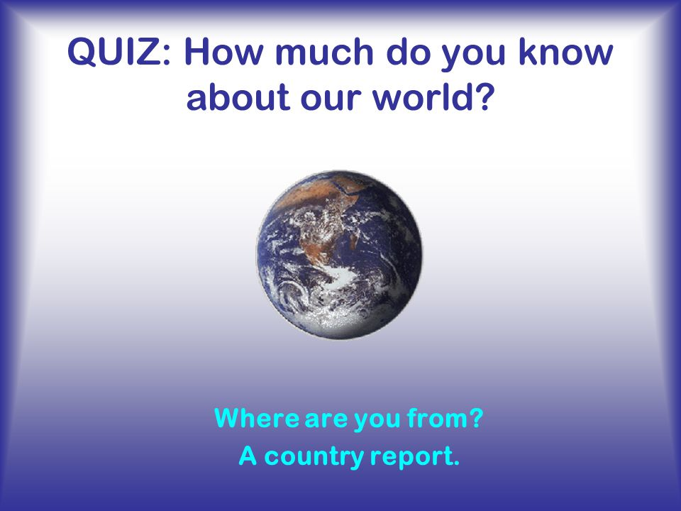 Quiz How Much Do You Know About Our World Ppt Video Online