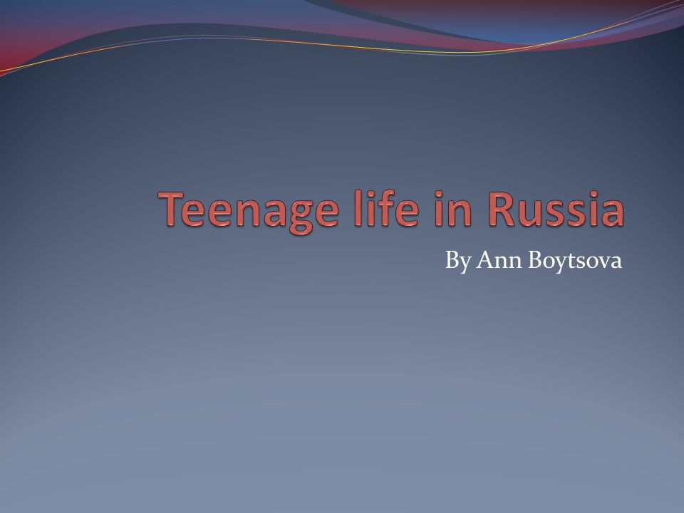 Teenage life in Russia By Ann Boytsova