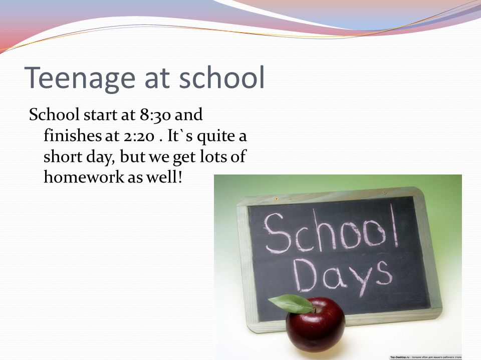 Teenage at school School start at 8:30 and finishes at 2:20 .