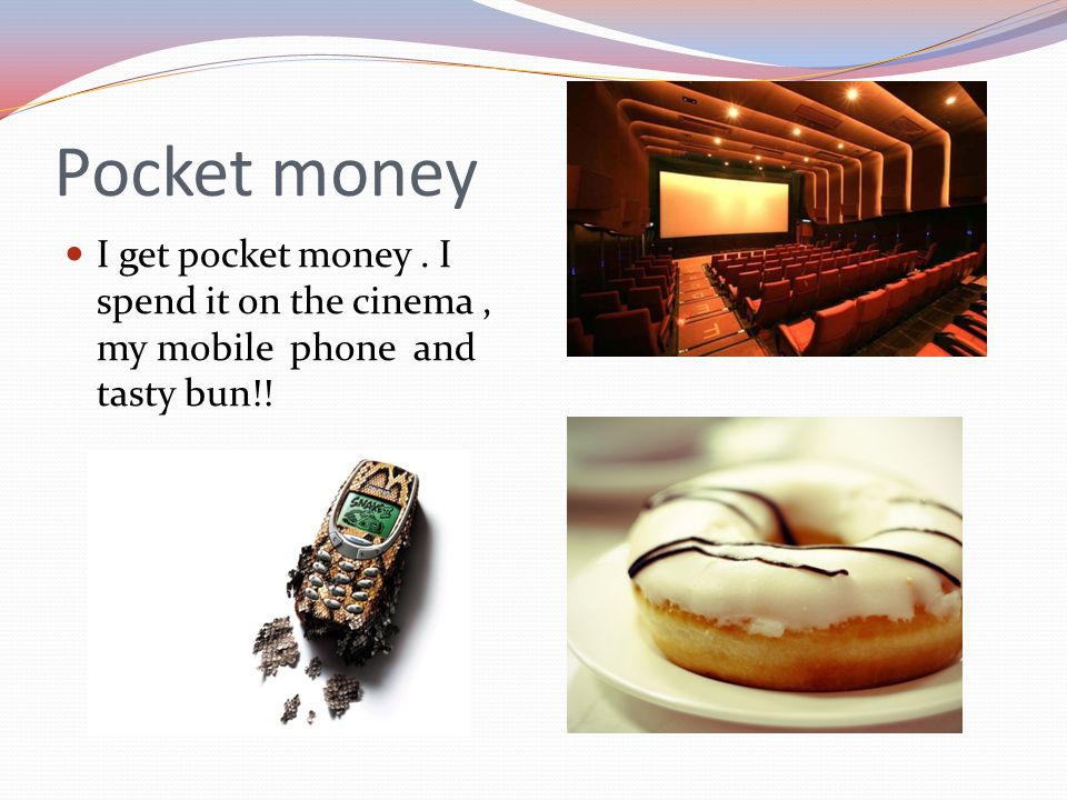 Pocket money I get pocket money . I spend it on the cinema , my mobile phone and tasty bun!!