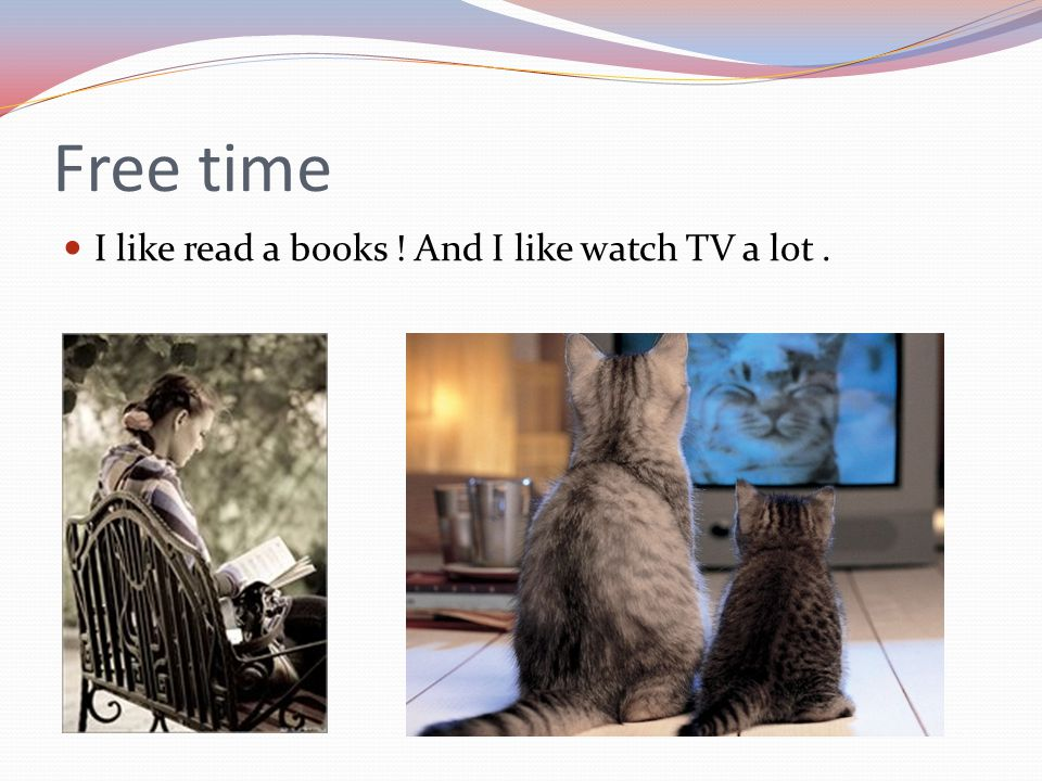 Free time I like read a books ! And I like watch TV a lot .