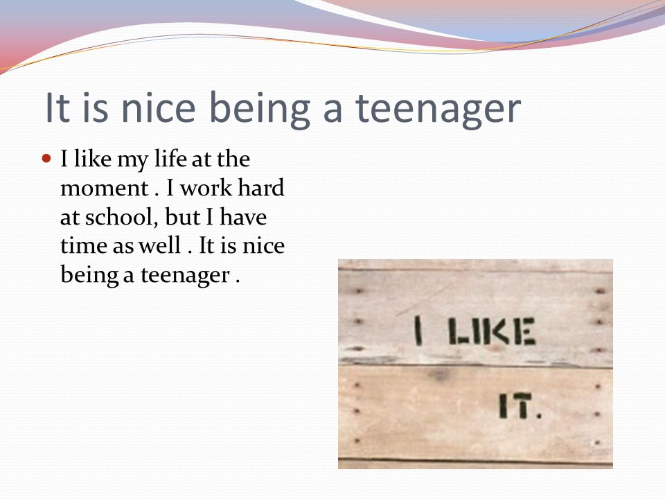 It is nice being a teenager