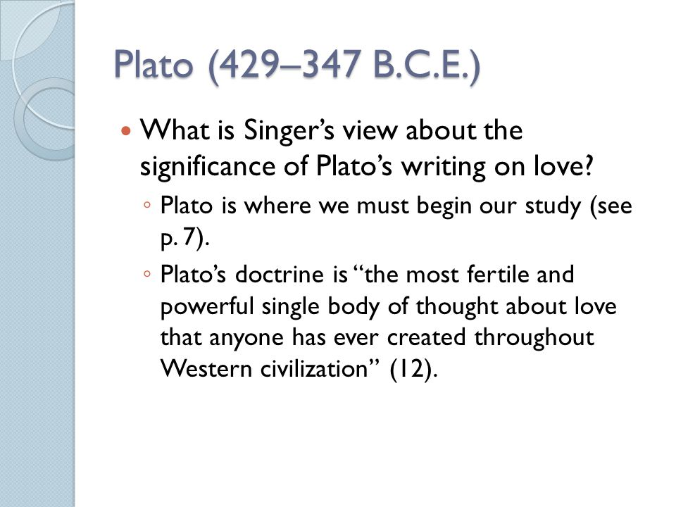 Plato (429–347 B.C.E.) What is Singer's view about the significance of Plato's writing on love Plato is where we must begin our study (see p. 7).