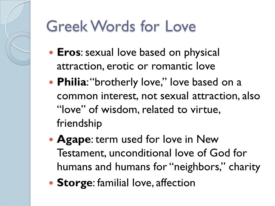 Greek Words for Love Eros: sexual love based on physical attraction, erotic or romantic love.