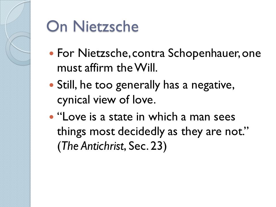 On Nietzsche For Nietzsche, contra Schopenhauer, one must affirm the Will. Still, he too generally has a negative, cynical view of love.