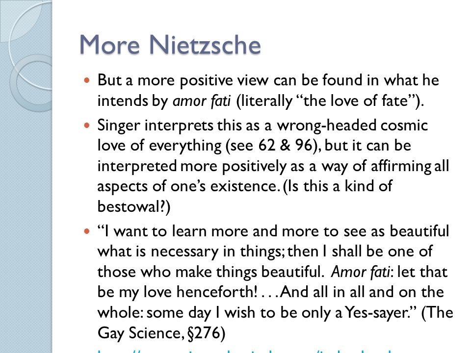 More Nietzsche But a more positive view can be found in what he intends by amor fati (literally the love of fate ).