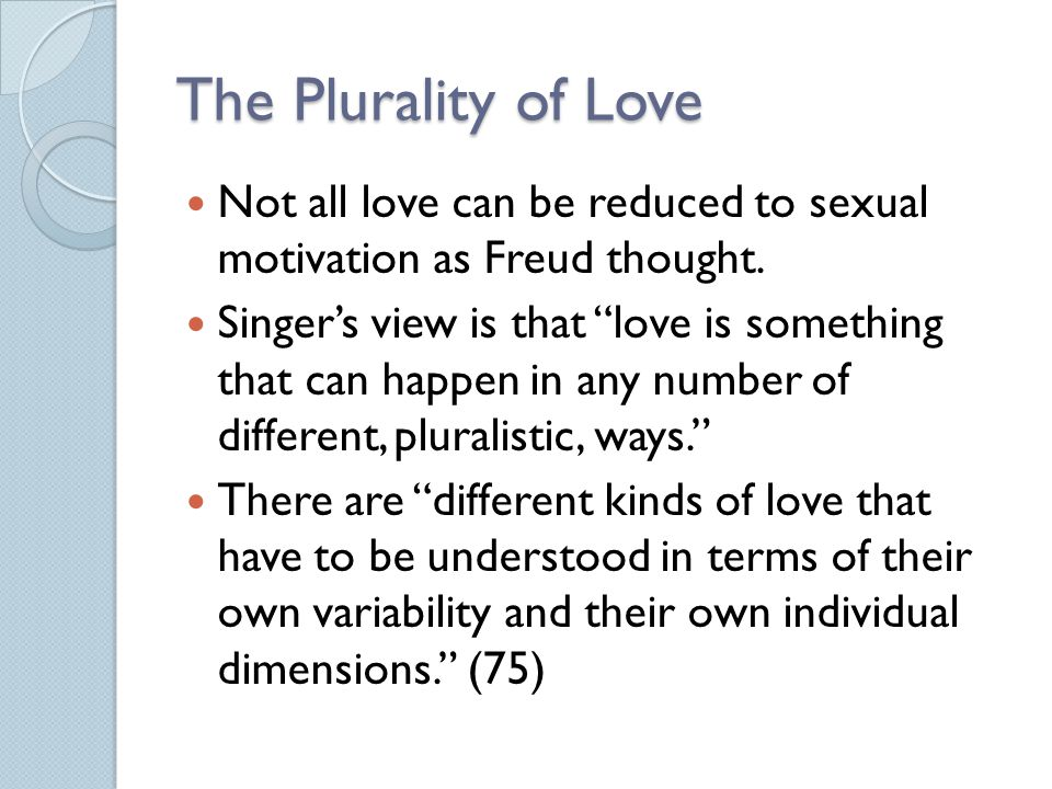 The Plurality of Love Not all love can be reduced to sexual motivation as Freud thought.