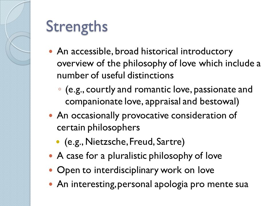 Strengths An accessible, broad historical introductory overview of the philosophy of love which include a number of useful distinctions.