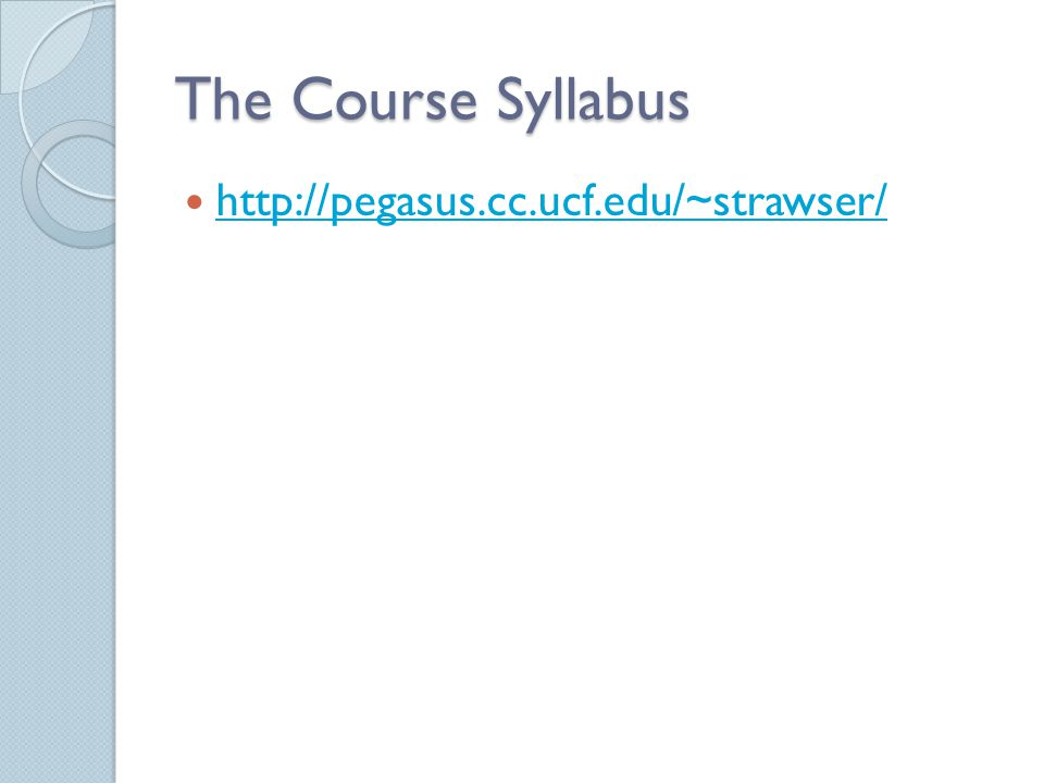 The Course Syllabus http://pegasus.cc.ucf.edu/~strawser/