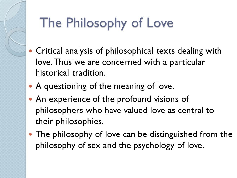 The Philosophy of Love Critical analysis of philosophical texts dealing with love. Thus we are concerned with a particular historical tradition.