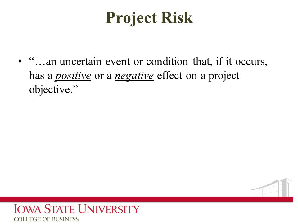 Project Risk …an uncertain event or condition that, if it occurs, has a positive or a negative effect on a project objective.