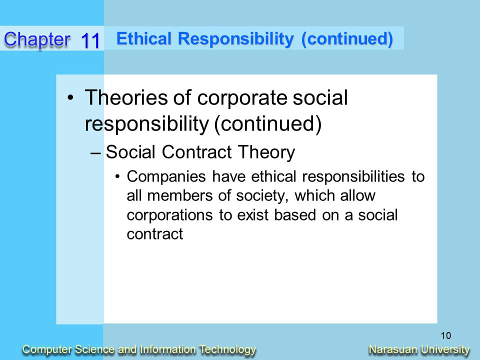 ethical responsibilities of companies Social responsibility is an ethical framework and suggests that an entity, be it an organization or individual, has an obligation to act for the benefit of society at large [citation needed].