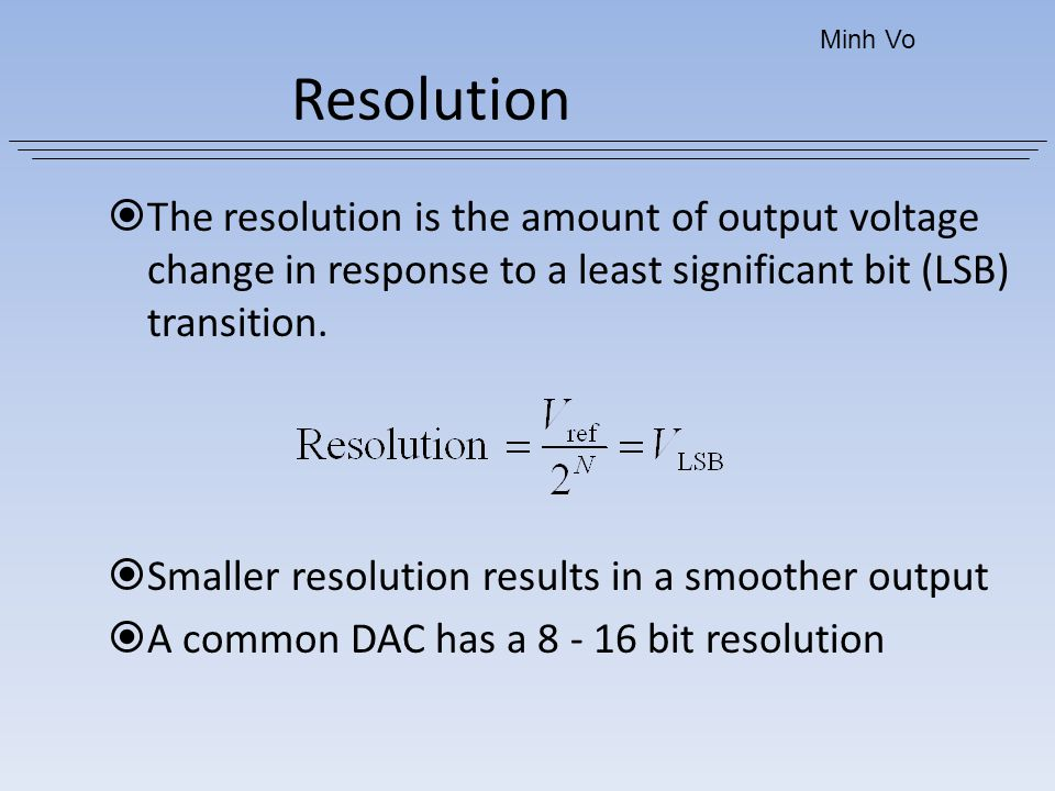 Minh Vo Resolution. The resolution is the amount of output voltage change in response to a least significant bit (LSB) transition.