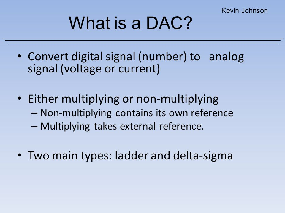 What is a DAC Kevin Johnson. Convert digital signal (number) to analog signal (voltage or current)