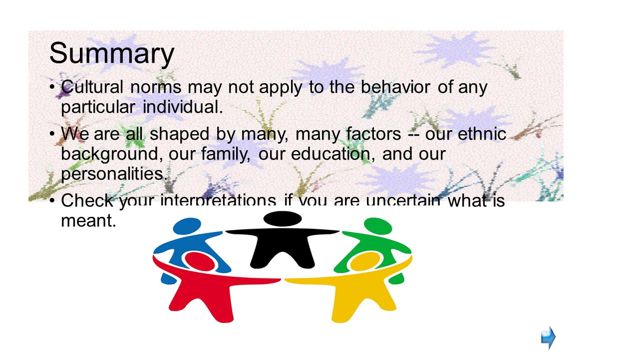 Summary Cultural norms may not apply to the behavior of any particular individual.