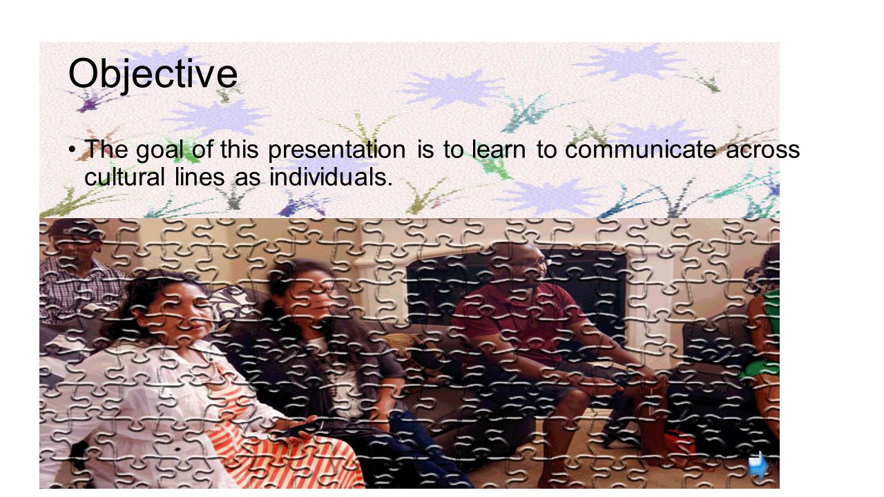 Objective The goal of this presentation is to learn to communicate across cultural lines as individuals.