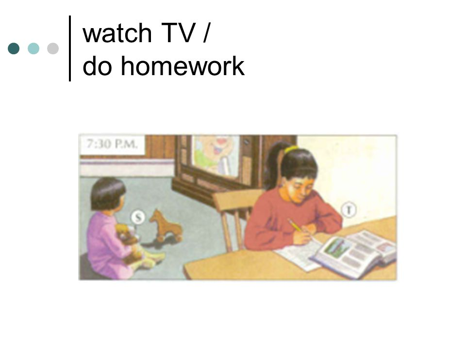 watch TV / do homework
