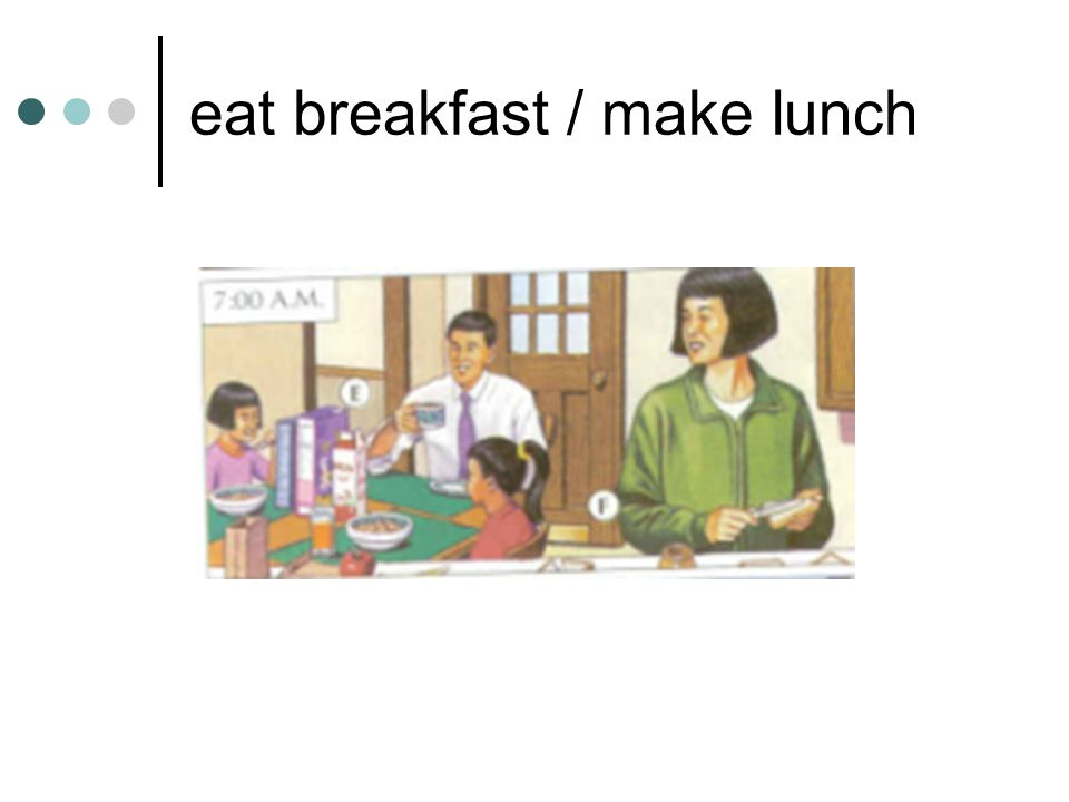 eat breakfast / make lunch