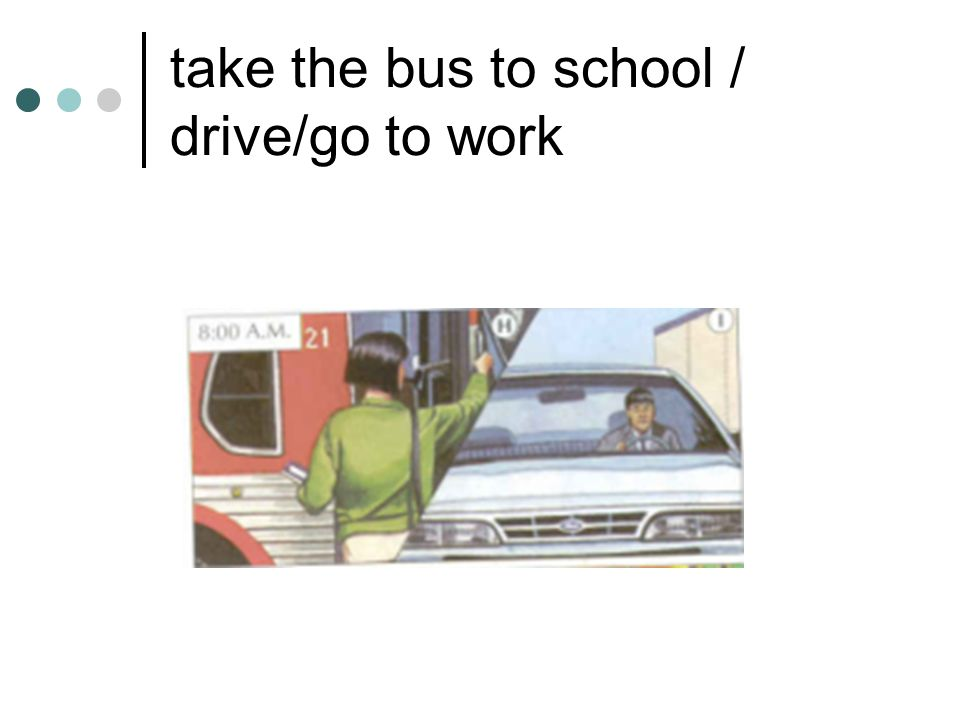 take the bus to school / drive/go to work