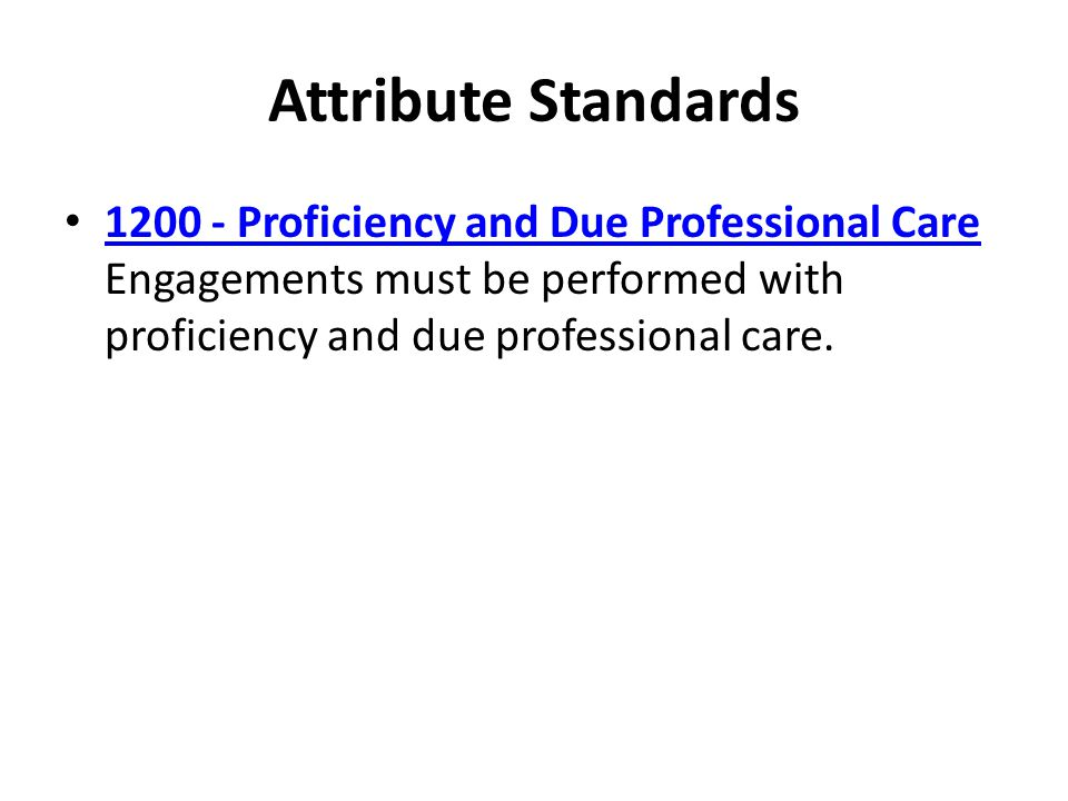 Attribute Standards Proficiency and Due Professional Care Engagements must be performed with proficiency and due professional care.