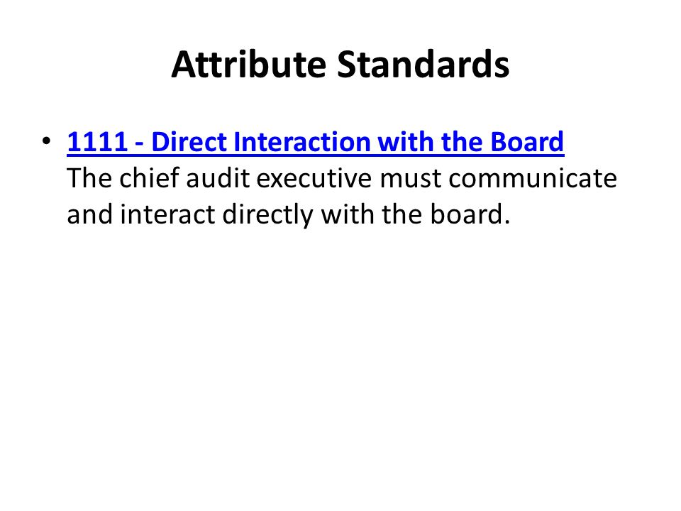 Attribute Standards Direct Interaction with the Board The chief audit executive must communicate and interact directly with the board.