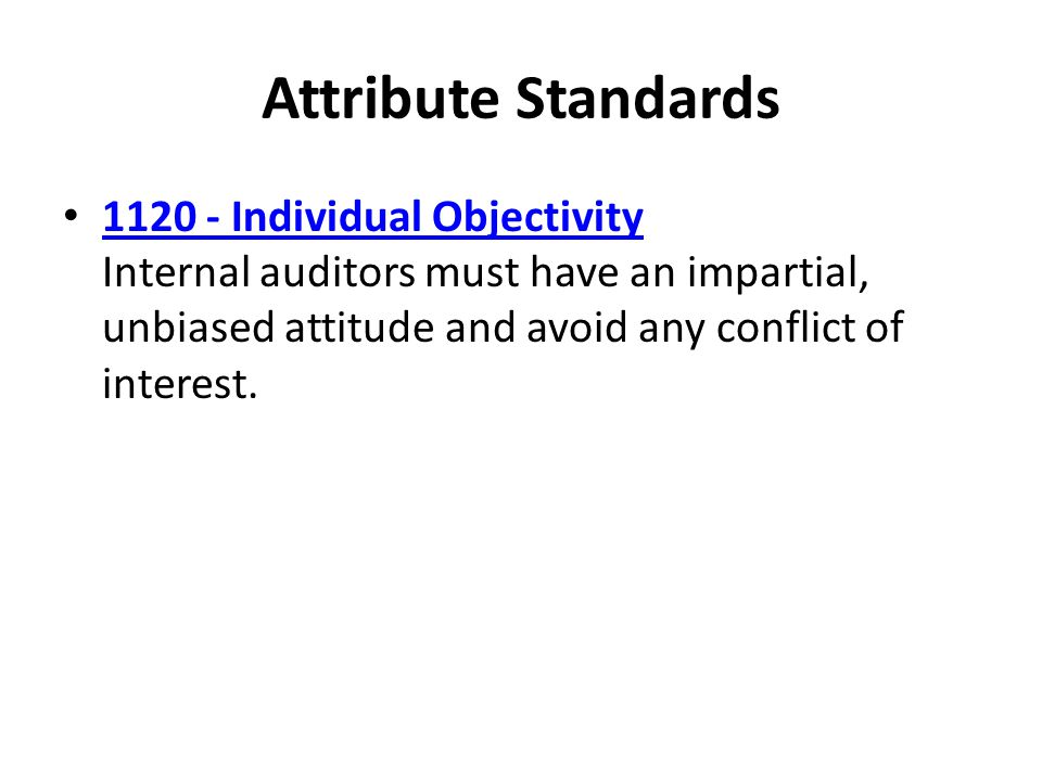 Attribute Standards Individual Objectivity Internal auditors must have an impartial, unbiased attitude and avoid any conflict of interest.