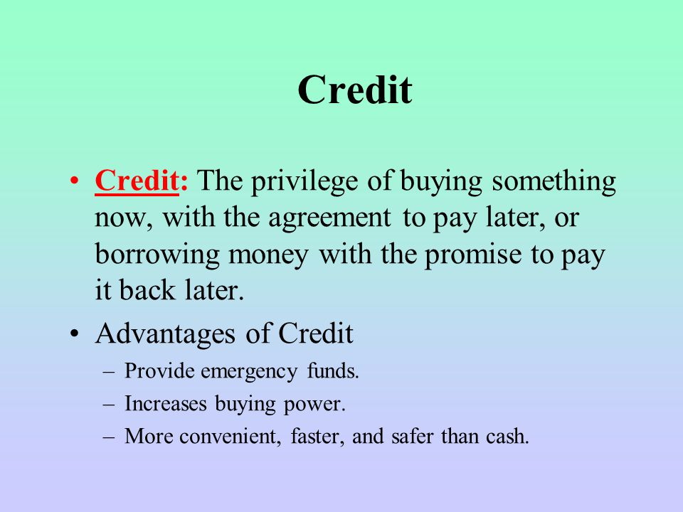 Credit Credit: The privilege of buying something now, with the agreement to pay later, or borrowing money with the promise to pay it back later.