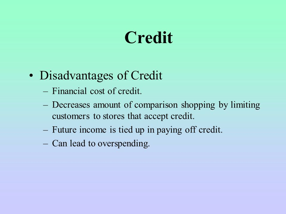 Credit Disadvantages of Credit Financial cost of credit.