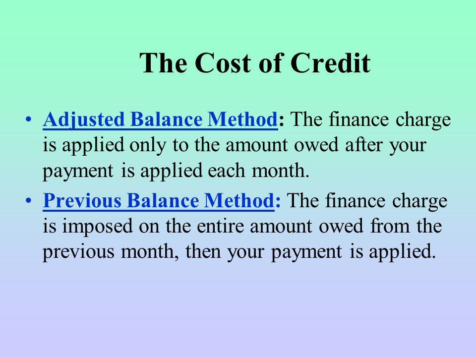 The Cost of Credit Adjusted Balance Method: The finance charge is applied only to the amount owed after your payment is applied each month.