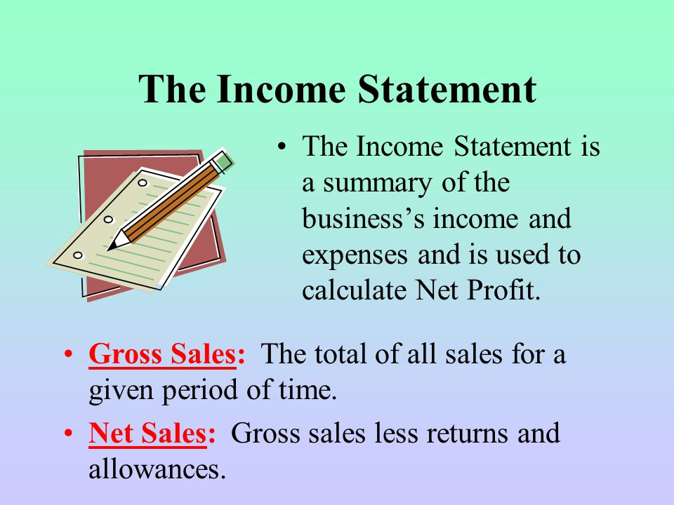 The Income Statement The Income Statement is a summary of the business's income and expenses and is used to calculate Net Profit.