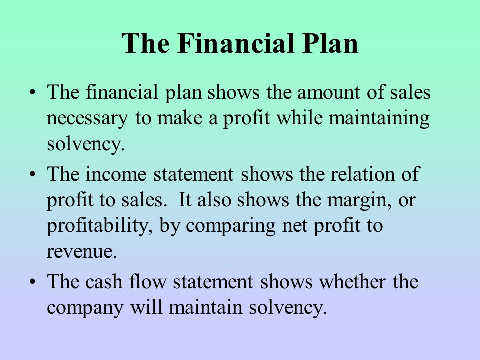 The Financial Plan The financial plan shows the amount of sales necessary to make a profit while maintaining solvency.