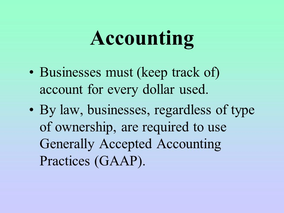 Accounting Businesses must (keep track of) account for every dollar used.