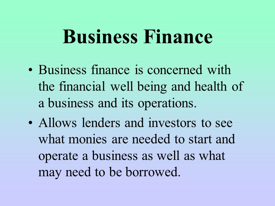 Business Finance Business finance is concerned with the financial well being and health of a business and its operations.