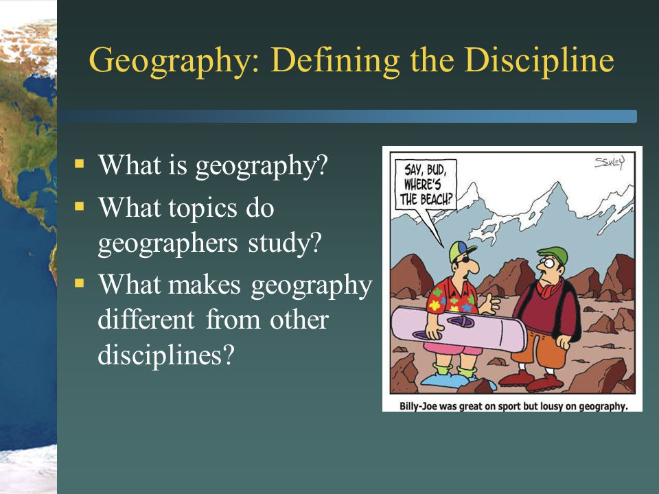 what is the discipline geography and Geography is the study of the distributions and interrelationships of earth  phenomena geography is different from other disciplines in that it doesn't have a .