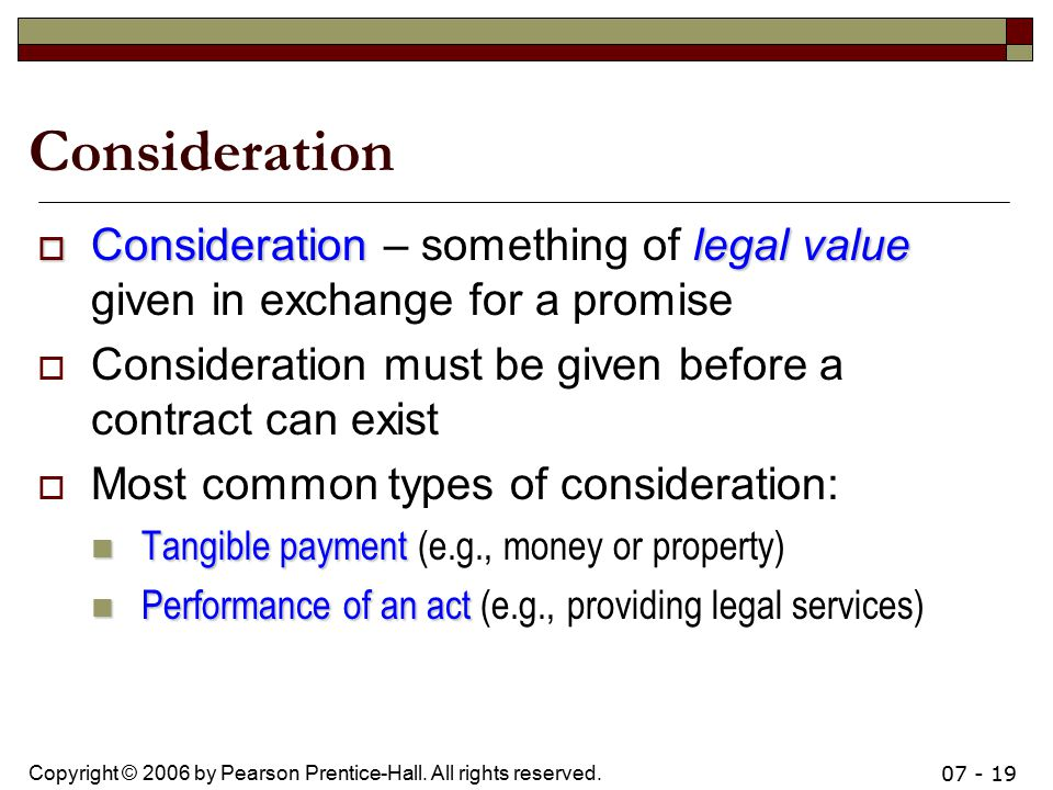 Consideration Consideration – something of legal value given in exchange for a promise. Consideration must be given before a contract can exist.